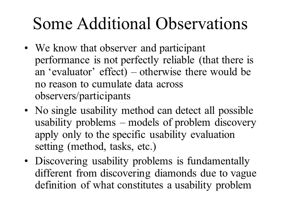 Some Additional Observations We know that observer and participant performance is not perfectly reliable (that there is an evaluator effect) – otherwise there would be no reason to cumulate data across observers/participants No single usability method can detect all possible usability problems – models of problem discovery apply only to the specific usability evaluation setting (method, tasks, etc.) Discovering usability problems is fundamentally different from discovering diamonds due to vague definition of what constitutes a usability problem