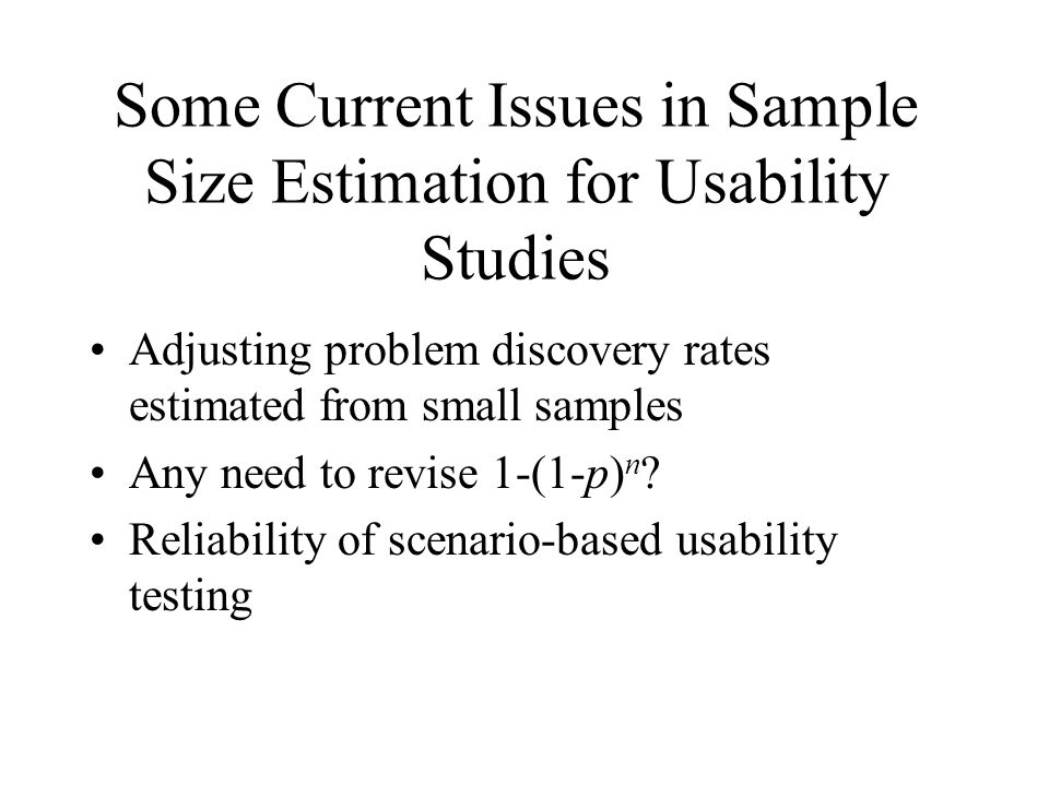 Some Current Issues in Sample Size Estimation for Usability Studies Adjusting problem discovery rates estimated from small samples Any need to revise 1-(1-p) n .