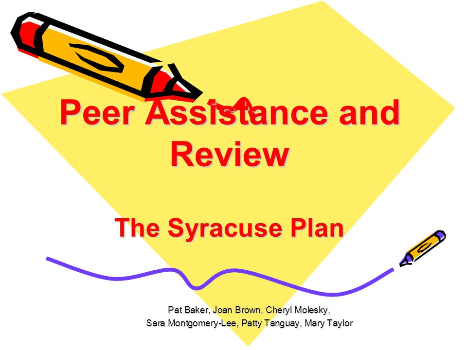 Peer Assistance and Review The Syracuse Plan Pat Baker, Joan Brown, Cheryl Molesky, Sara Montgomery-Lee, Patty Tanguay, Mary Taylor