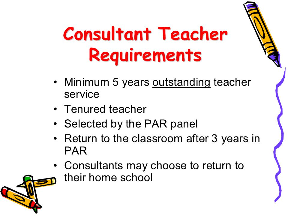 Minimum 5 years outstanding teacher service Tenured teacher Selected by the PAR panel Return to the classroom after 3 years in PAR Consultants may choose to return to their home school Consultant Teacher Requirements