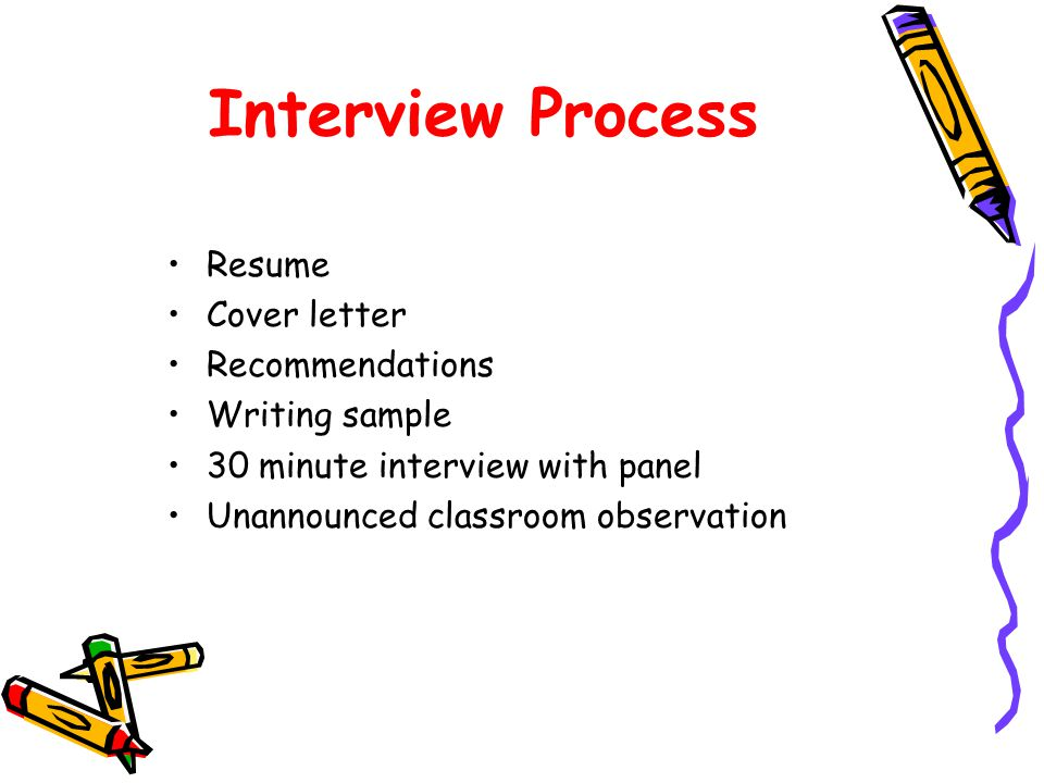 Interview Process Resume Cover letter Recommendations Writing sample 30 minute interview with panel Unannounced classroom observation