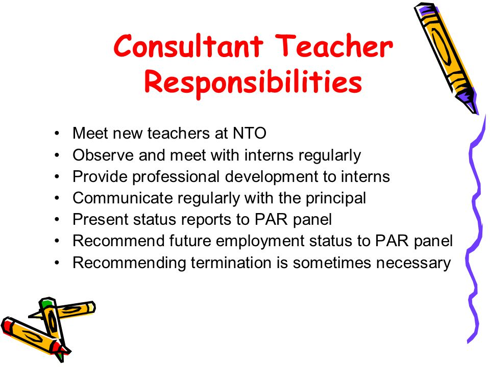 Consultant Teacher Responsibilities Meet new teachers at NTO Observe and meet with interns regularly Provide professional development to interns Communicate regularly with the principal Present status reports to PAR panel Recommend future employment status to PAR panel Recommending termination is sometimes necessary