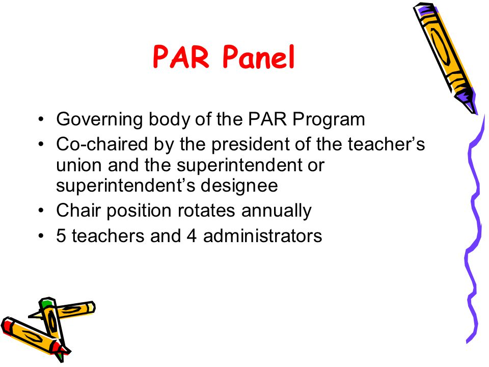 PAR Panel Governing body of the PAR Program Co-chaired by the president of the teachers union and the superintendent or superintendents designee Chair position rotates annually 5 teachers and 4 administrators