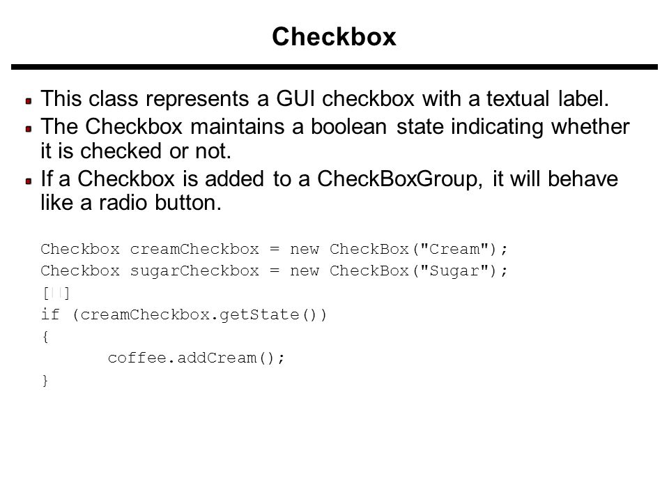 Checkbox This class represents a GUI checkbox with a textual label. The Checkbox maintains a boolean state indicating whether it is checked or not. If