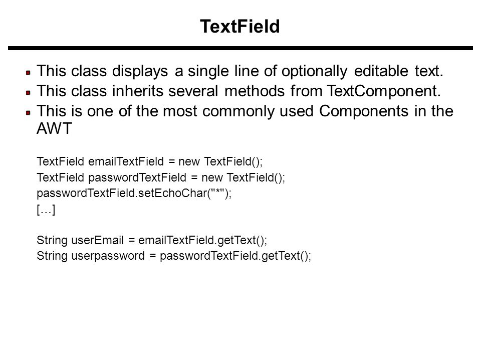 TextField This class displays a single line of optionally editable text. This class inherits several methods from TextComponent. This is one of the mo