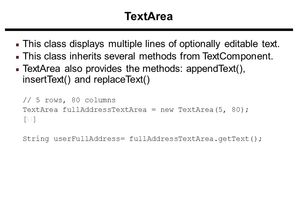 TextArea This class displays multiple lines of optionally editable text. This class inherits several methods from TextComponent. TextArea also provide