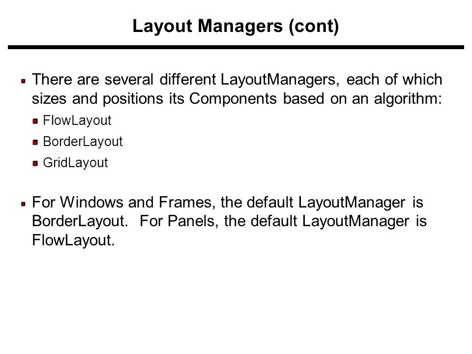 Layout Managers (cont) There are several different LayoutManagers, each of which sizes and positions its Components based on an algorithm: FlowLayout