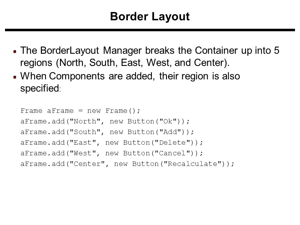 Border Layout The BorderLayout Manager breaks the Container up into 5 regions (North, South, East, West, and Center). When Components are added, their