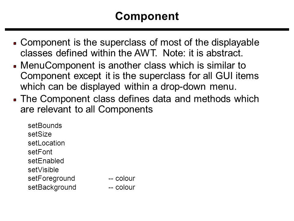 Component Component is the superclass of most of the displayable classes defined within the AWT. Note: it is abstract. MenuComponent is another class