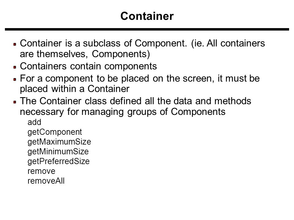 Container Container is a subclass of Component. (ie. All containers are themselves, Components) Containers contain components For a component to be pl