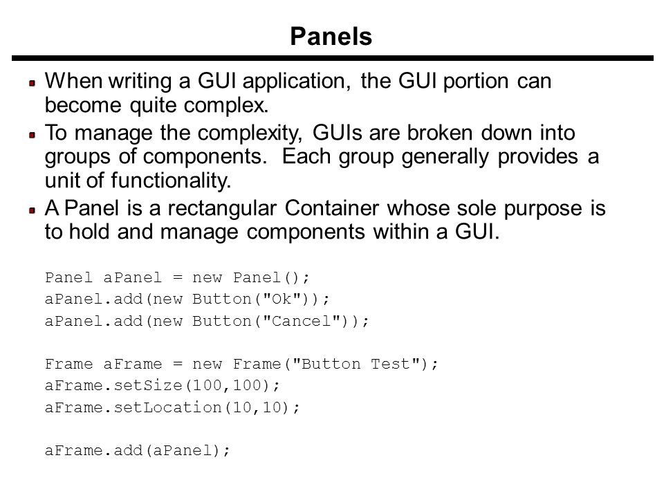 Panels When writing a GUI application, the GUI portion can become quite complex. To manage the complexity, GUIs are broken down into groups of compone