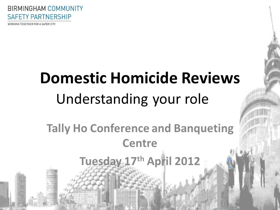 Domestic Homicide Reviews Understanding your role Tally Ho Conference and Banqueting Centre Tuesday 17 th April 2012