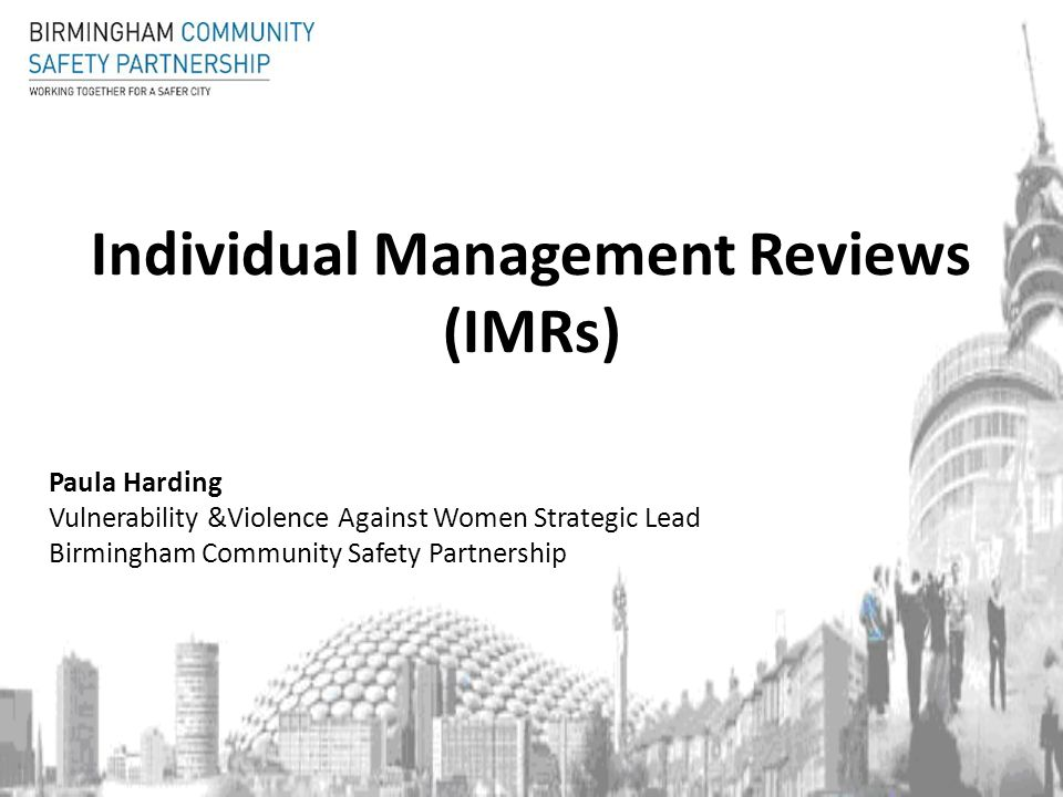 Individual Management Reviews (IMRs) Paula Harding Vulnerability &Violence Against Women Strategic Lead Birmingham Community Safety Partnership