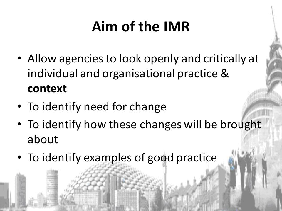 Aim of the IMR Allow agencies to look openly and critically at individual and organisational practice & context To identify need for change To identify how these changes will be brought about To identify examples of good practice