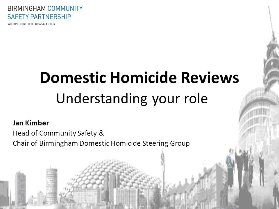 Domestic Homicide Reviews Understanding your role Jan Kimber Head of Community Safety & Chair of Birmingham Domestic Homicide Steering Group