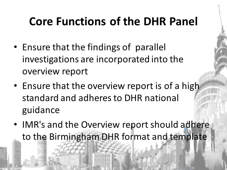 Core Functions of the DHR Panel Ensure that the findings of parallel investigations are incorporated into the overview report Ensure that the overview report is of a high standard and adheres to DHR national guidance IMR s and the Overview report should adhere to the Birmingham DHR format and template