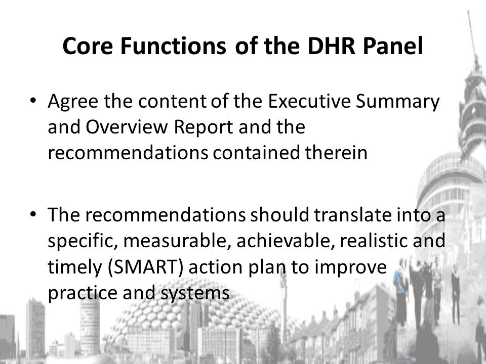 Core Functions of the DHR Panel Agree the content of the Executive Summary and Overview Report and the recommendations contained therein The recommendations should translate into a specific, measurable, achievable, realistic and timely (SMART) action plan to improve practice and systems