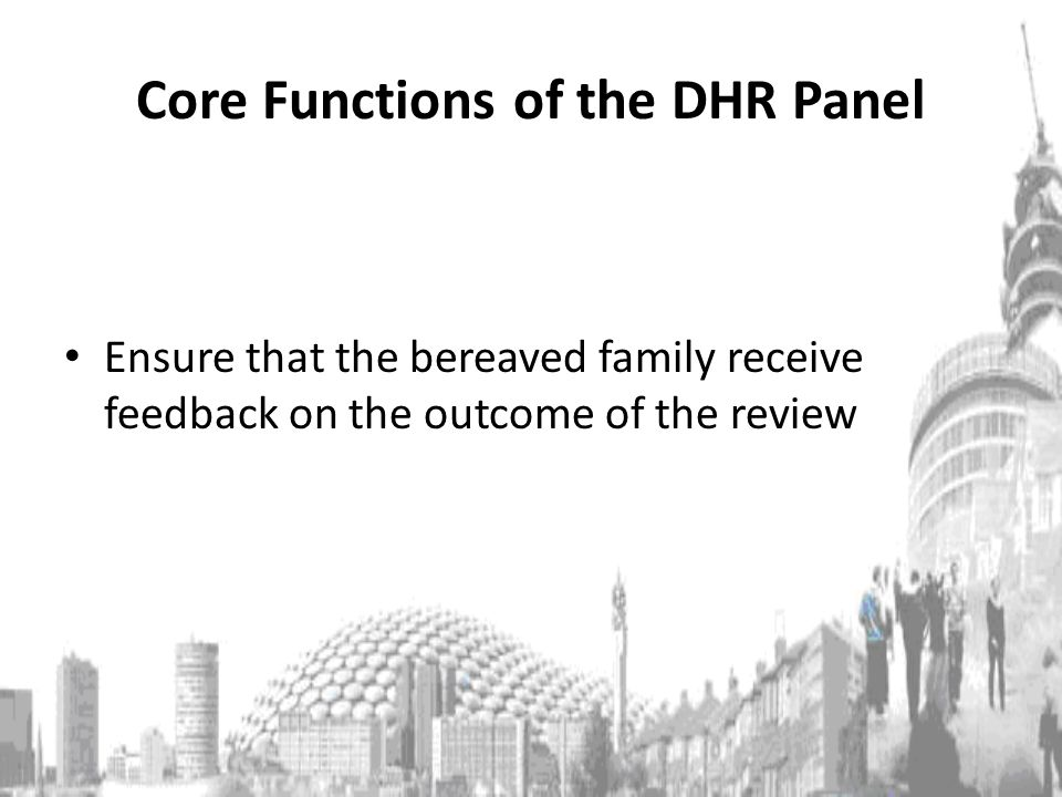 Core Functions of the DHR Panel Ensure that the bereaved family receive feedback on the outcome of the review