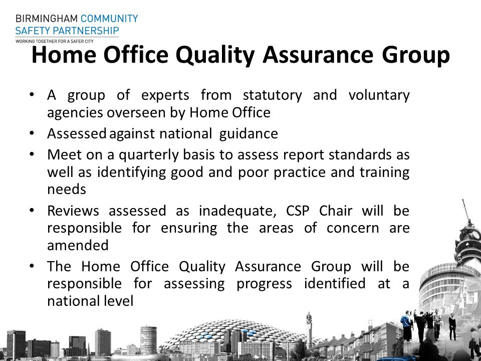 Home Office Quality Assurance Group A group of experts from statutory and voluntary agencies overseen by Home Office Assessed against national guidance Meet on a quarterly basis to assess report standards as well as identifying good and poor practice and training needs Reviews assessed as inadequate, CSP Chair will be responsible for ensuring the areas of concern are amended The Home Office Quality Assurance Group will be responsible for assessing progress identified at a national level