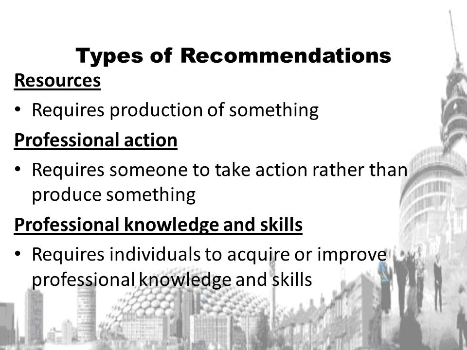 Types of Recommendations Resources Requires production of something Professional action Requires someone to take action rather than produce something Professional knowledge and skills Requires individuals to acquire or improve professional knowledge and skills