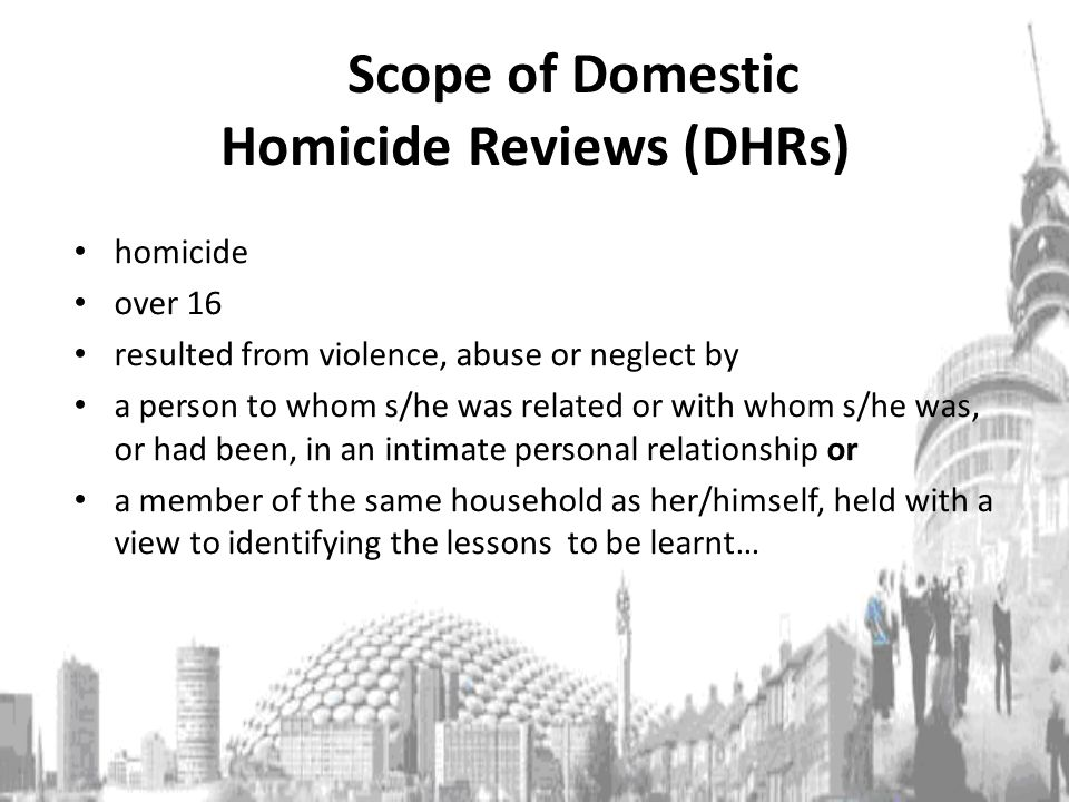 Scope of Domestic Homicide Reviews (DHRs) homicide over 16 resulted from violence, abuse or neglect by a person to whom s/he was related or with whom s/he was, or had been, in an intimate personal relationship or a member of the same household as her/himself, held with a view to identifying the lessons to be learnt…