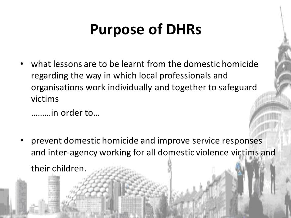 Purpose of DHRs what lessons are to be learnt from the domestic homicide regarding the way in which local professionals and organisations work individually and together to safeguard victims ………in order to… prevent domestic homicide and improve service responses and inter-agency working for all domestic violence victims and their children.