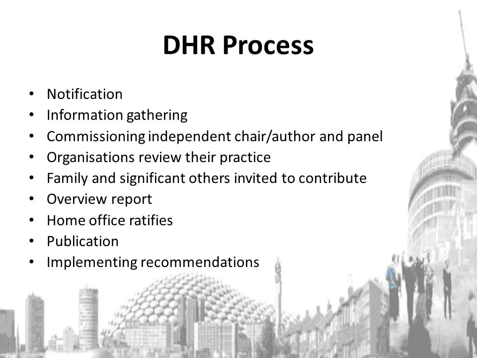 DHR Process Notification Information gathering Commissioning independent chair/author and panel Organisations review their practice Family and significant others invited to contribute Overview report Home office ratifies Publication Implementing recommendations