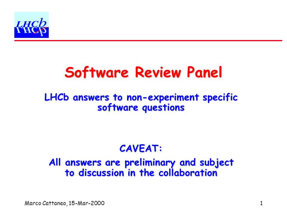 Marco Cattaneo, 15-Mar-20001 Software Review Panel LHCb answers to non-experiment specific software questions CAVEAT: All answers are preliminary and subject to discussion in the collaboration