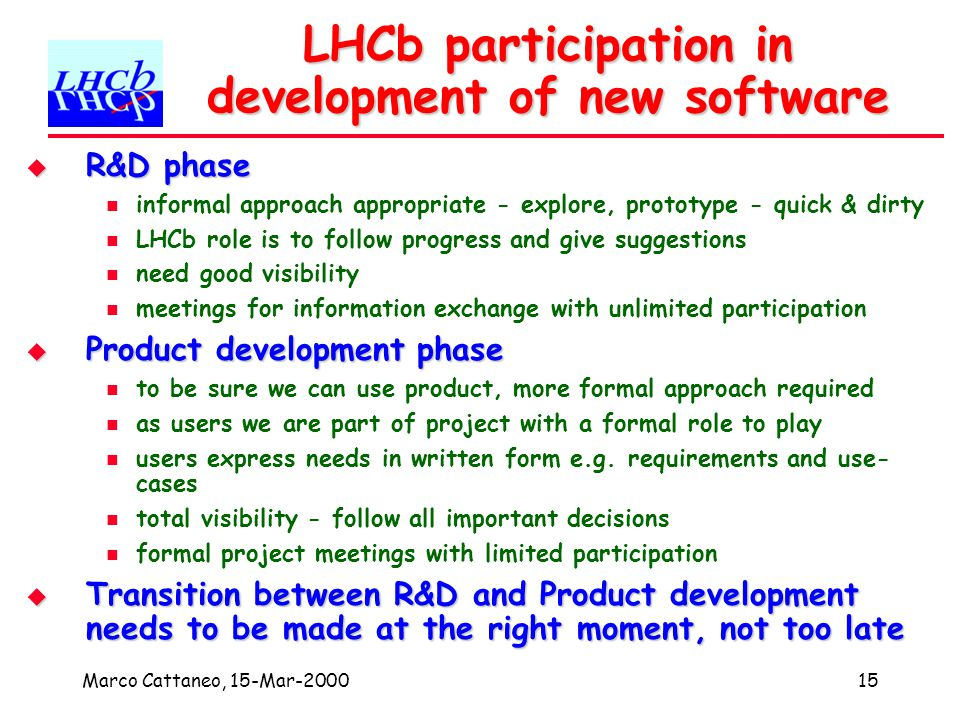Marco Cattaneo, 15-Mar-200015 LHCb participation in development of new software R&D phase R&D phase informal approach appropriate - explore, prototype - quick & dirty LHCb role is to follow progress and give suggestions need good visibility meetings for information exchange with unlimited participation Product development phase Product development phase to be sure we can use product, more formal approach required as users we are part of project with a formal role to play users express needs in written form e.g.
