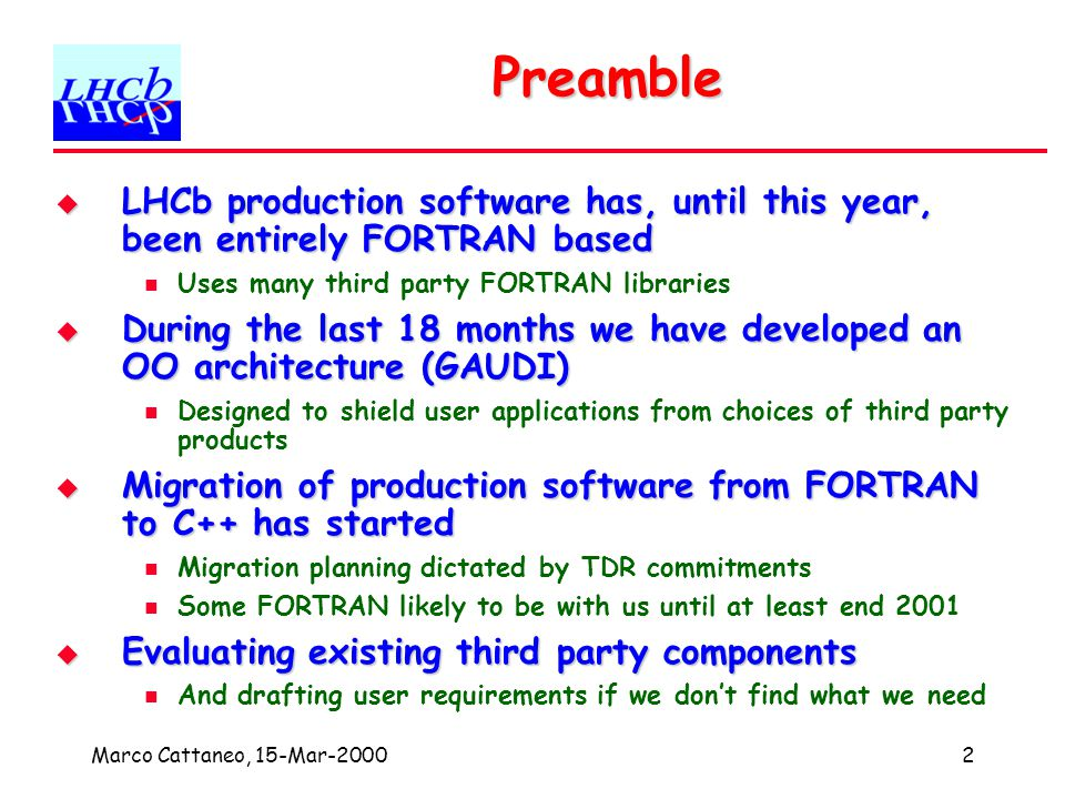 Marco Cattaneo, 15-Mar-20003 Model for reuse of external software Try to understand what we need Try to understand what we need Look for existing components that we can reuse Look for existing components that we can reuse HEP libraries, commercial libraries Assess impact of component on GAUDI architecture Assess impact of component on GAUDI architecture Inter-working with existing components Assess impact on long term maintenance Assess impact on long term maintenance support, financial cost, risks etc.