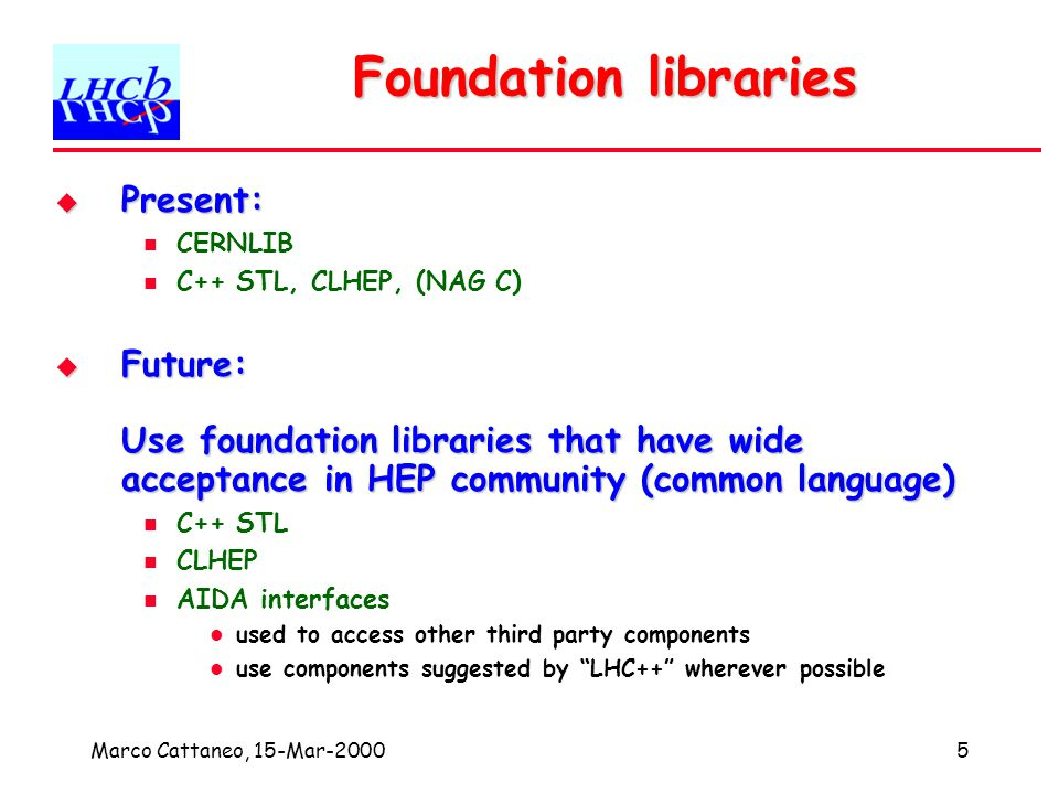 Marco Cattaneo, 15-Mar-20005 Foundation libraries Present: Present: CERNLIB C++ STL, CLHEP, (NAG C) Future: Use foundation libraries that have wide acceptance in HEP community (common language) Future: Use foundation libraries that have wide acceptance in HEP community (common language) C++ STL CLHEP AIDA interfaces used to access other third party components use components suggested by LHC++ wherever possible