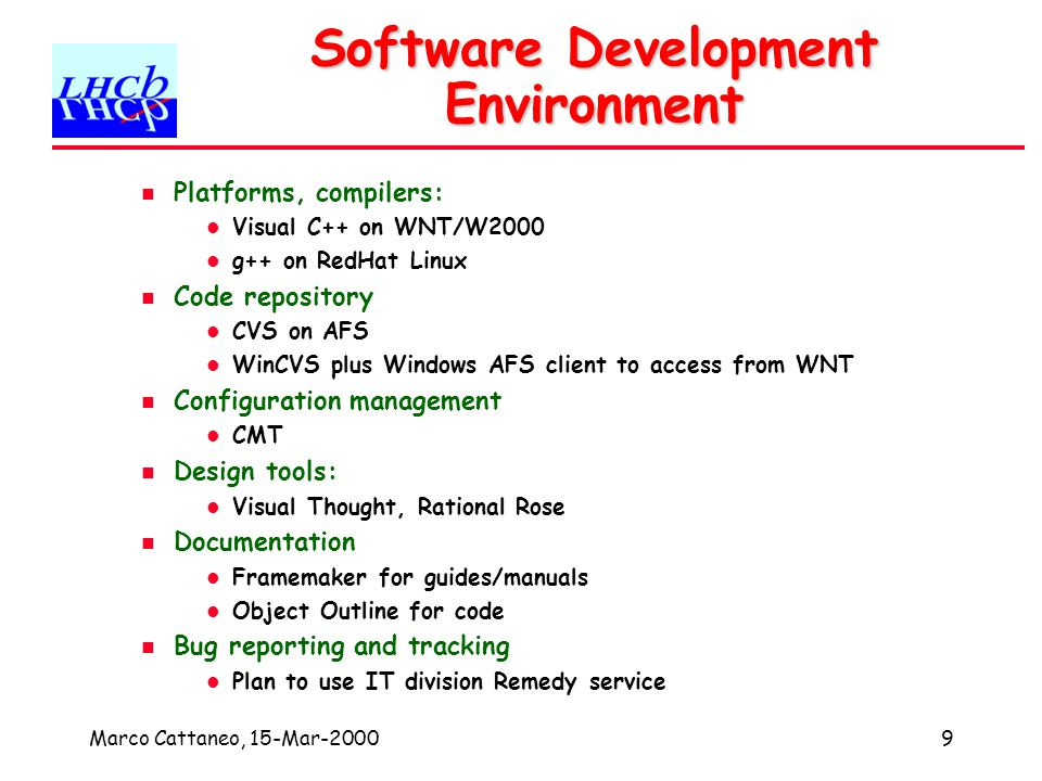 Marco Cattaneo, 15-Mar-20009 Software Development Environment Platforms, compilers: Visual C++ on WNT/W2000 g++ on RedHat Linux Code repository CVS on AFS WinCVS plus Windows AFS client to access from WNT Configuration management CMT Design tools: Visual Thought, Rational Rose Documentation Framemaker for guides/manuals Object Outline for code Bug reporting and tracking Plan to use IT division Remedy service