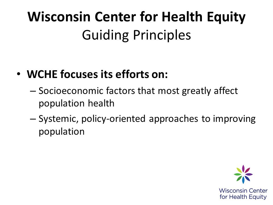 Wisconsin Center for Health Equity Guiding Principles WCHE focuses its efforts on: – Socioeconomic factors that most greatly affect population health – Systemic, policy-oriented approaches to improving population