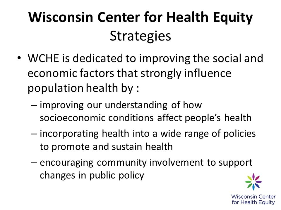 Wisconsin Center for Health Equity Strategies WCHE is dedicated to improving the social and economic factors that strongly influence population health by : – improving our understanding of how socioeconomic conditions affect peoples health – incorporating health into a wide range of policies to promote and sustain health – encouraging community involvement to support changes in public policy