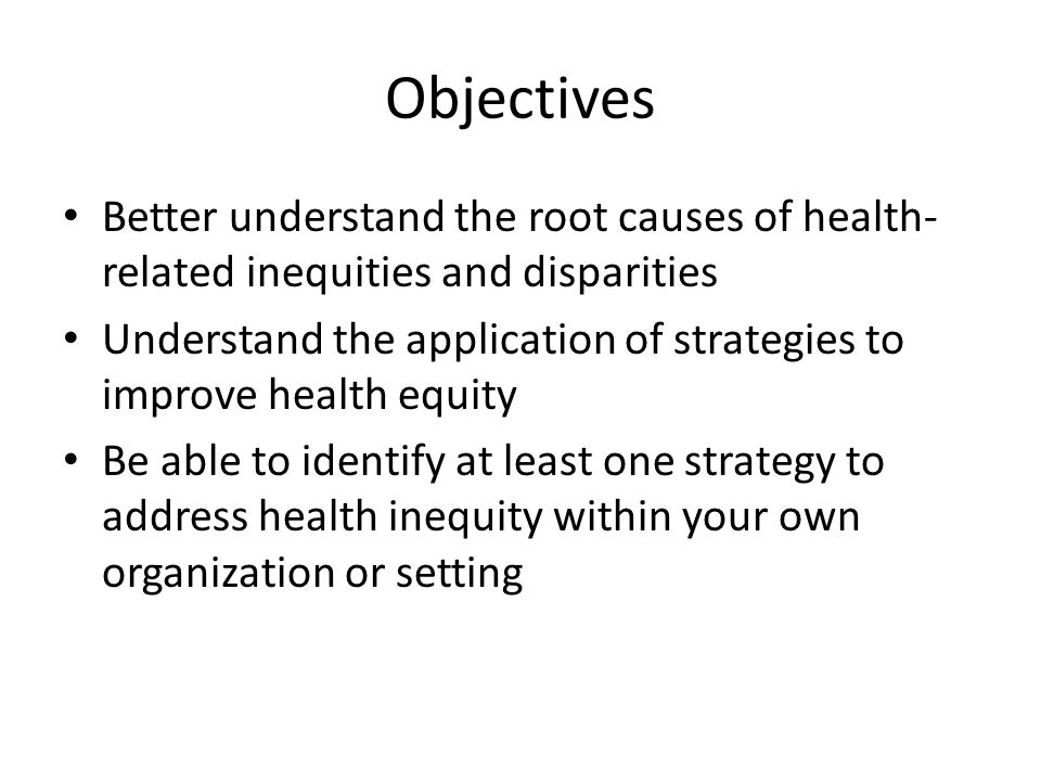 Objectives Better understand the root causes of health- related inequities and disparities Understand the application of strategies to improve health equity Be able to identify at least one strategy to address health inequity within your own organization or setting