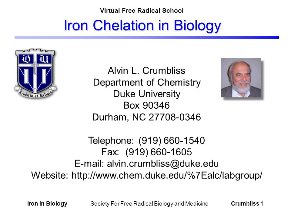 Iron in Biology Society For Free Radical Biology and Medicine Crumbliss 2 Iron Chelation in Biology Tutorial Guide Introduction: Biological Iron Coordination Chemistry Panels 3, 4 & 5 Common Iron Ligands in Biology Panel 8 Chelate Stability Definitions Panel 9 Iron Chelation and Transport Panels 14, 15 &16 Chelation and Redox Control Panels 10, 11 & 12 Influence of pH on Chelate Stability Panel 17 Influence of Chelate Stability on E 0 Panel 18 Influence of Chelation on Kinetics Panel 19 Chelation and Solubility Panel 6 Chelation and Redox Potential Panel 7 Oxidation State Influence on Chelate Stability Panel 13