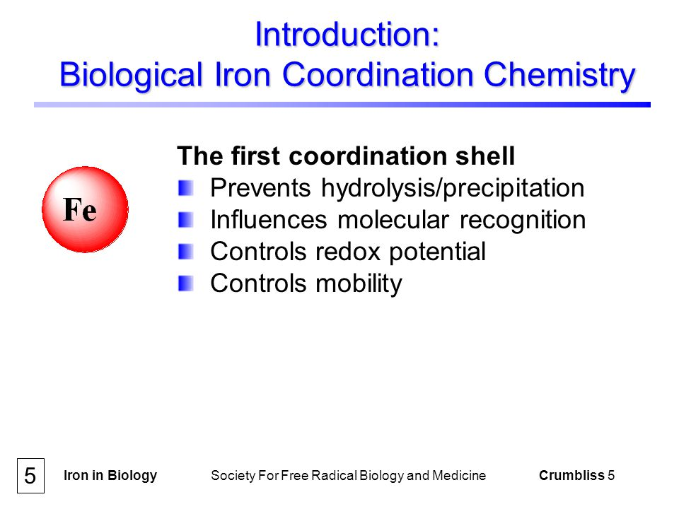 Iron in Biology Society For Free Radical Biology and Medicine Crumbliss 16 Iron Chelation and Transport enterobactin Fe(III)-enterobactin complex 110 = 10 49 ; pFe = 35.5 desferrioxamine B ferrioxamine B complex 110 = 10 30.2 ; pFe = 26.6 16 References [4,5,6]
