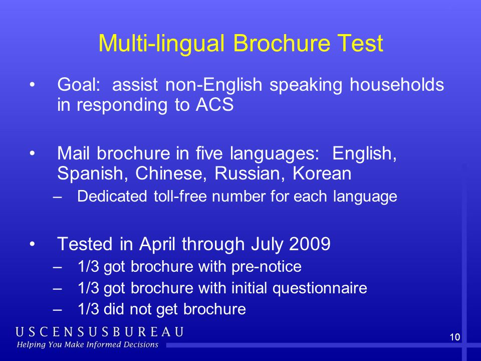 10 Multi-lingual Brochure Test Goal: assist non-English speaking households in responding to ACS Mail brochure in five languages: English, Spanish, Chinese, Russian, Korean –Dedicated toll-free number for each language Tested in April through July 2009 –1/3 got brochure with pre-notice –1/3 got brochure with initial questionnaire –1/3 did not get brochure