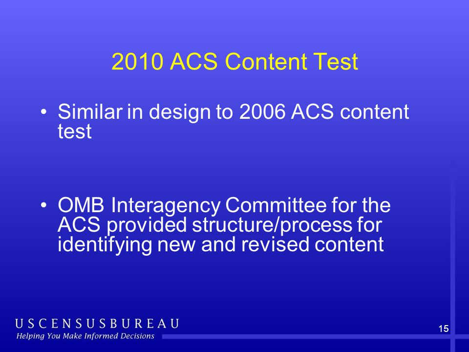 15 2010 ACS Content Test Similar in design to 2006 ACS content test OMB Interagency Committee for the ACS provided structure/process for identifying new and revised content