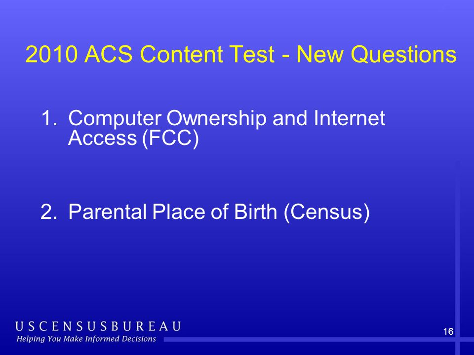 16 2010 ACS Content Test - New Questions 1.Computer Ownership and Internet Access (FCC) 2.Parental Place of Birth (Census)