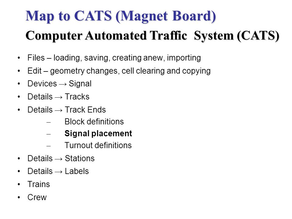 Files – loading, saving, creating anew, importing Edit – geometry changes, cell clearing and copying Devices Signal Details Tracks Details Track Ends – Block definitions – Signal placement – Turnout definitions Details Stations Details Labels Trains Crew Map to CATS (Magnet Board) Computer Automated Traffic System (CATS)