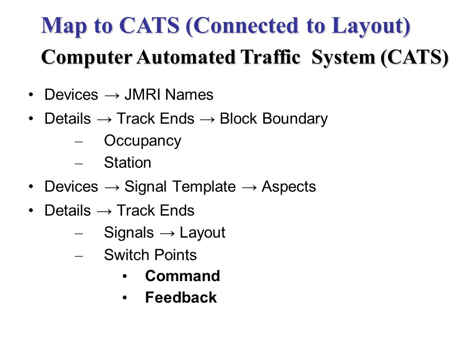 Devices JMRI Names Details Track Ends Block Boundary – Occupancy – Station Devices Signal Template Aspects Details Track Ends – Signals Layout – Switch Points Command Feedback Map to CATS (Connected to Layout) Computer Automated Traffic System (CATS)