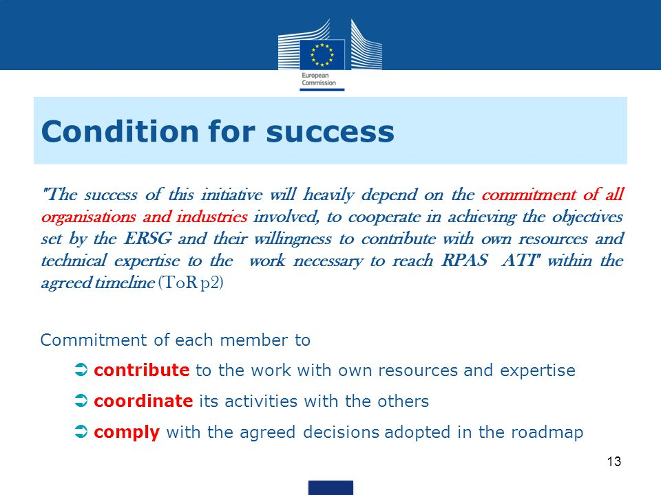 Condition for success The success of this initiative will heavily depend on the commitment of all organisations and industries involved, to cooperate in achieving the objectives set by the ERSG and their willingness to contribute with own resources and technical expertise to the work necessary to reach RPAS ATI within the agreed timeline (ToR p2) Commitment of each member to contribute to the work with own resources and expertise coordinate its activities with the others comply with the agreed decisions adopted in the roadmap 13