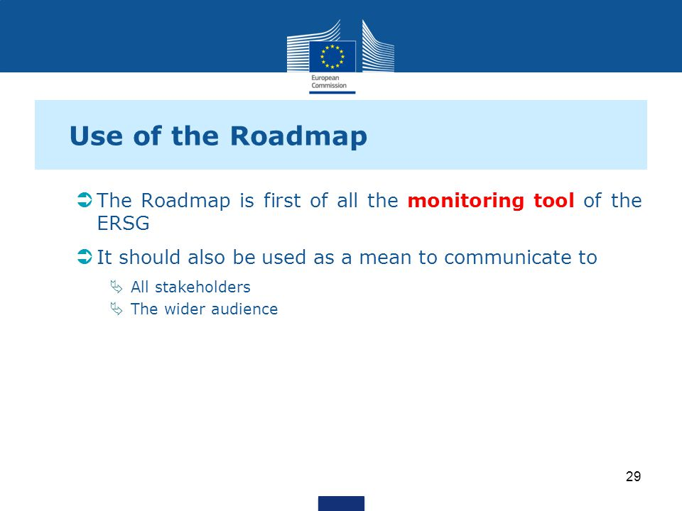 Use of the Roadmap The Roadmap is first of all the monitoring tool of the ERSG It should also be used as a mean to communicate to All stakeholders The wider audience 29