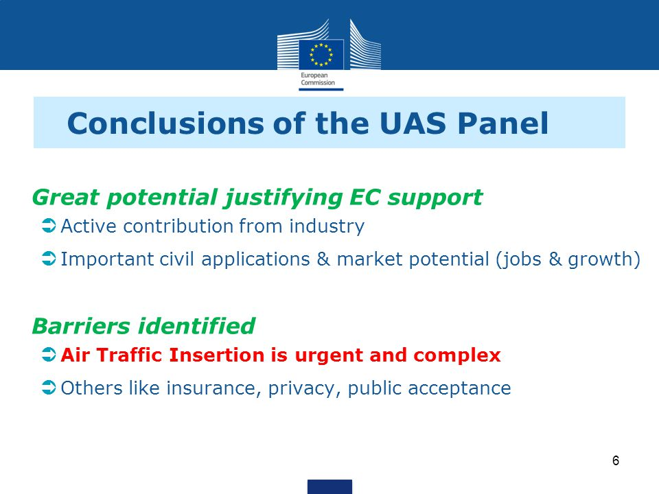 Conclusions of the UAS Panel Great potential justifying EC support Active contribution from industry Important civil applications & market potential (jobs & growth) Barriers identified Air Traffic Insertion is urgent and complex Others like insurance, privacy, public acceptance 6