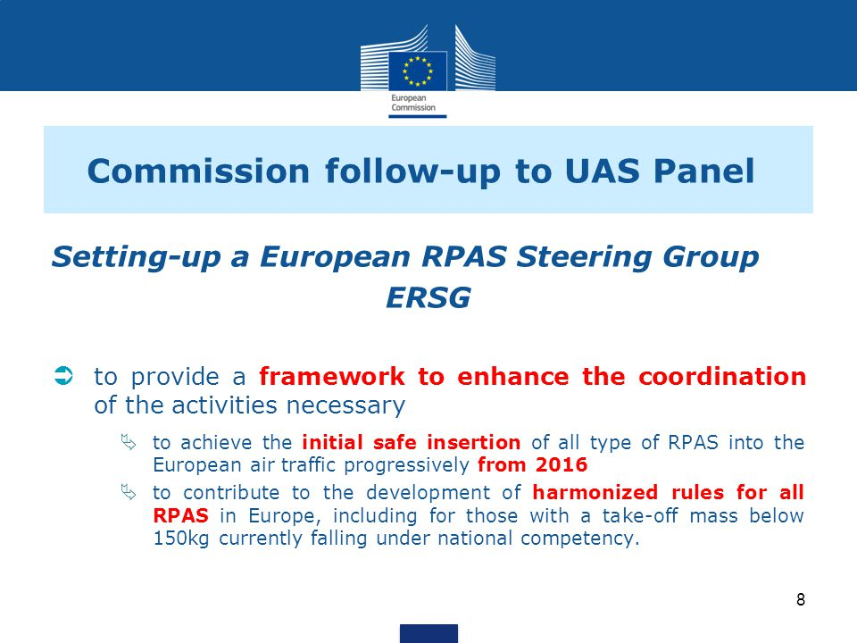 Commission follow-up to UAS Panel Setting-up a European RPAS Steering Group ERSG to provide a framework to enhance the coordination of the activities necessary to achieve the initial safe insertion of all type of RPAS into the European air traffic progressively from 2016 to contribute to the development of harmonized rules for all RPAS in Europe, including for those with a take-off mass below 150kg currently falling under national competency.