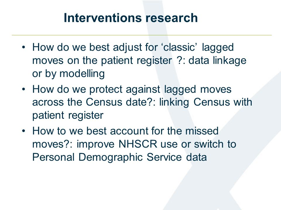 Interventions research How do we best adjust for classic lagged moves on the patient register : data linkage or by modelling How do we protect against lagged moves across the Census date : linking Census with patient register How to we best account for the missed moves : improve NHSCR use or switch to Personal Demographic Service data