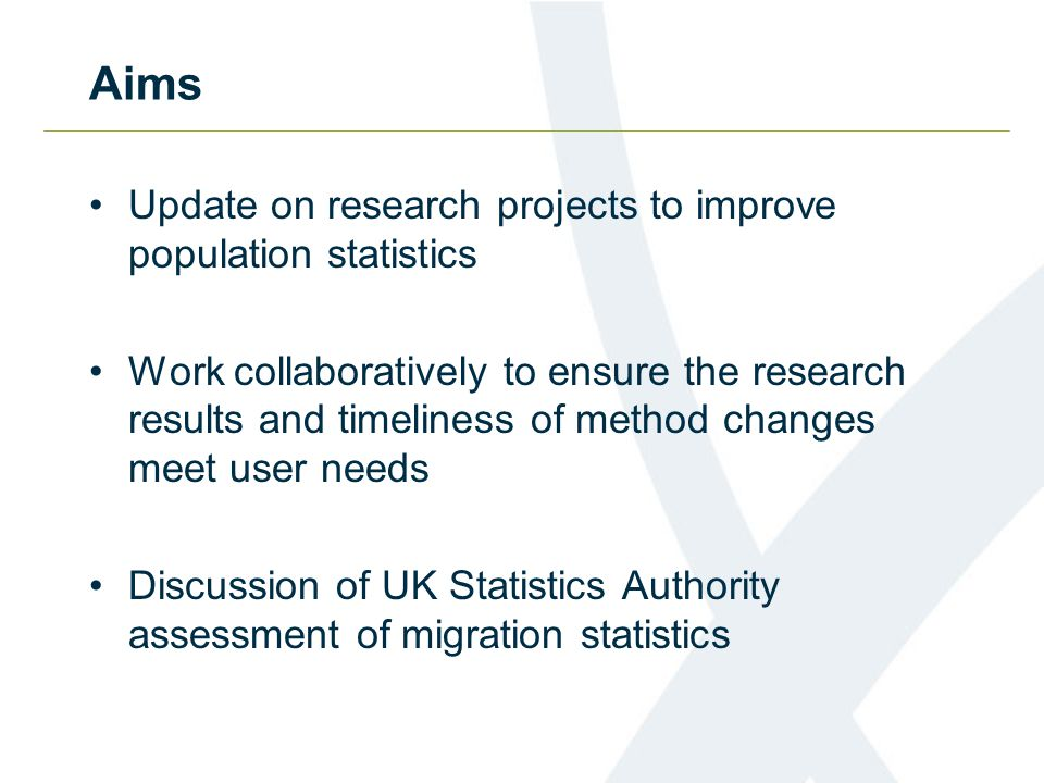 Aims Update on research projects to improve population statistics Work collaboratively to ensure the research results and timeliness of method changes meet user needs Discussion of UK Statistics Authority assessment of migration statistics
