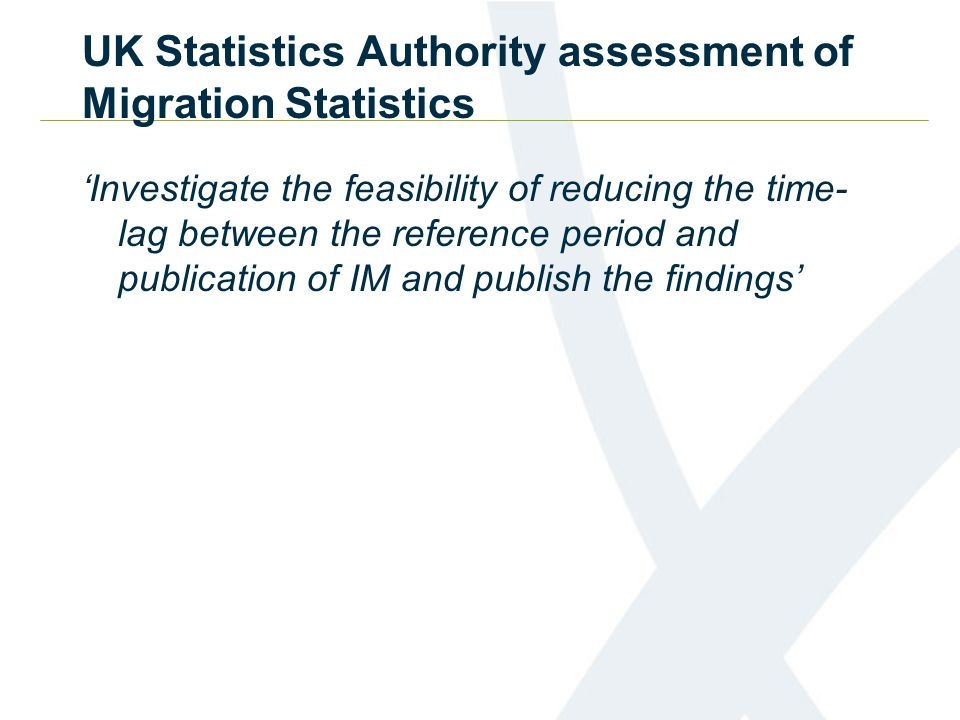 UK Statistics Authority assessment of Migration Statistics Investigate the feasibility of reducing the time- lag between the reference period and publication of IM and publish the findings