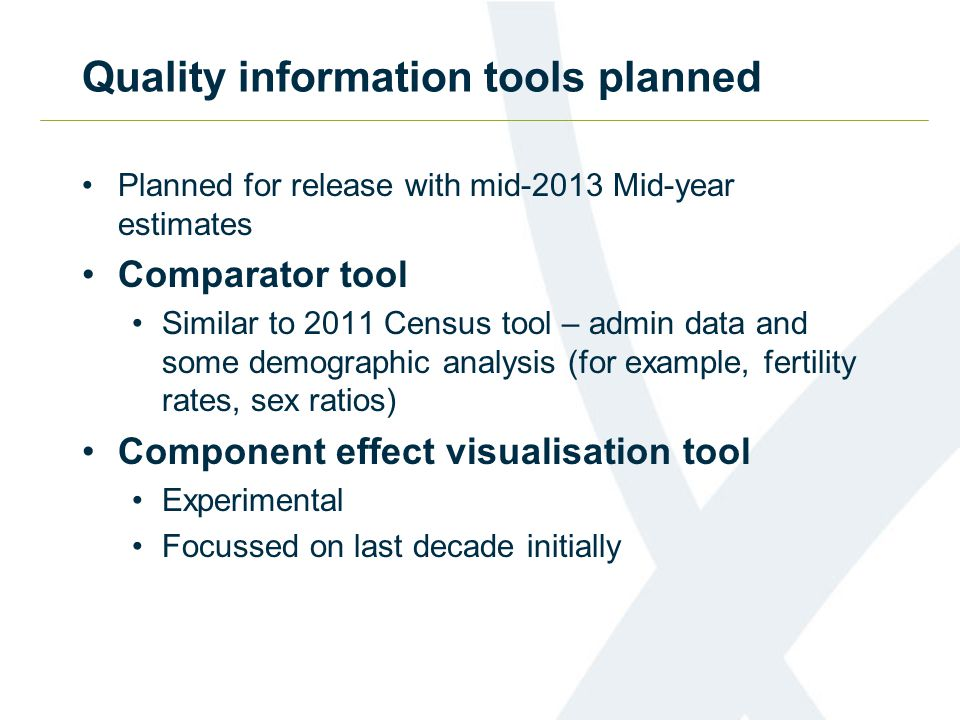 Quality information tools planned Planned for release with mid-2013 Mid-year estimates Comparator tool Similar to 2011 Census tool – admin data and so